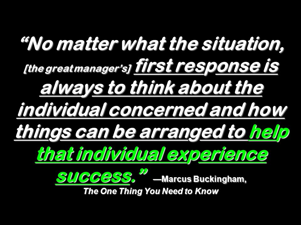 No matter what the situation, [the great manager's] first response is always to think about the individual concerned and how things can be arranged to help that individual experience success. —Marcus Buckingham, The One Thing You Need to Know